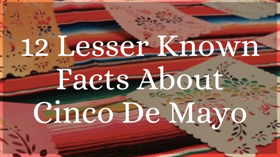 12 Lesser Known Facts About Cinco De Mayo